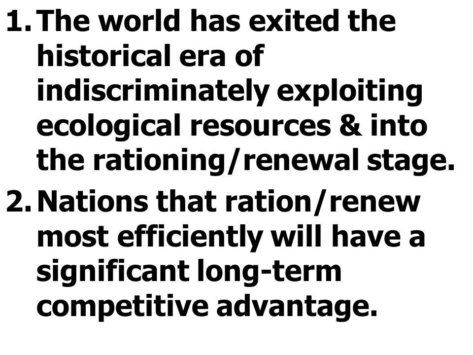 The world has exited the historical era of indiscriminately exploiting ecological resources & into the rationing/renewal stage.