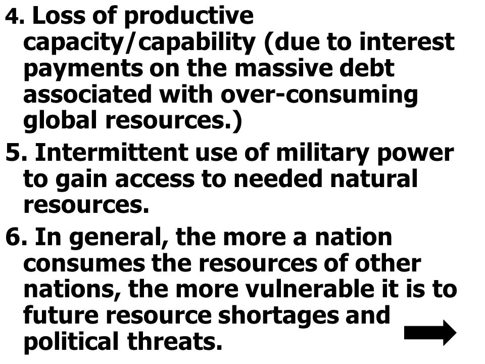 4. Loss of productive capacity/capability (due to interest payments on the massive debt associated with over-consuming global resources.)