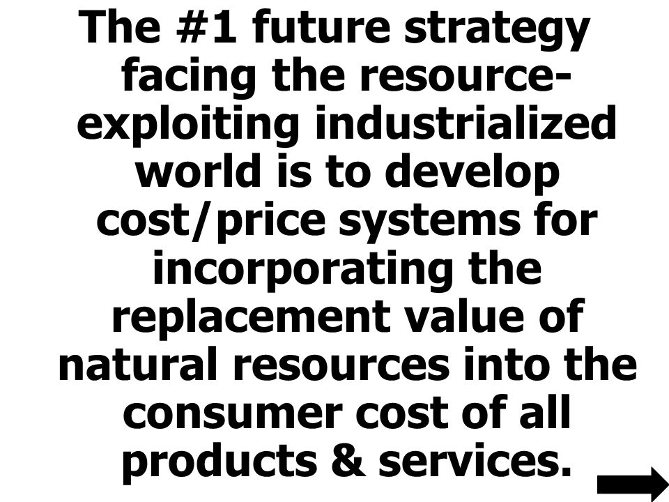 The #1 future strategy facing the resource-exploiting industrialized world is to develop cost/price systems for incorporating the replacement value of natural resources into the consumer cost of all products & services.