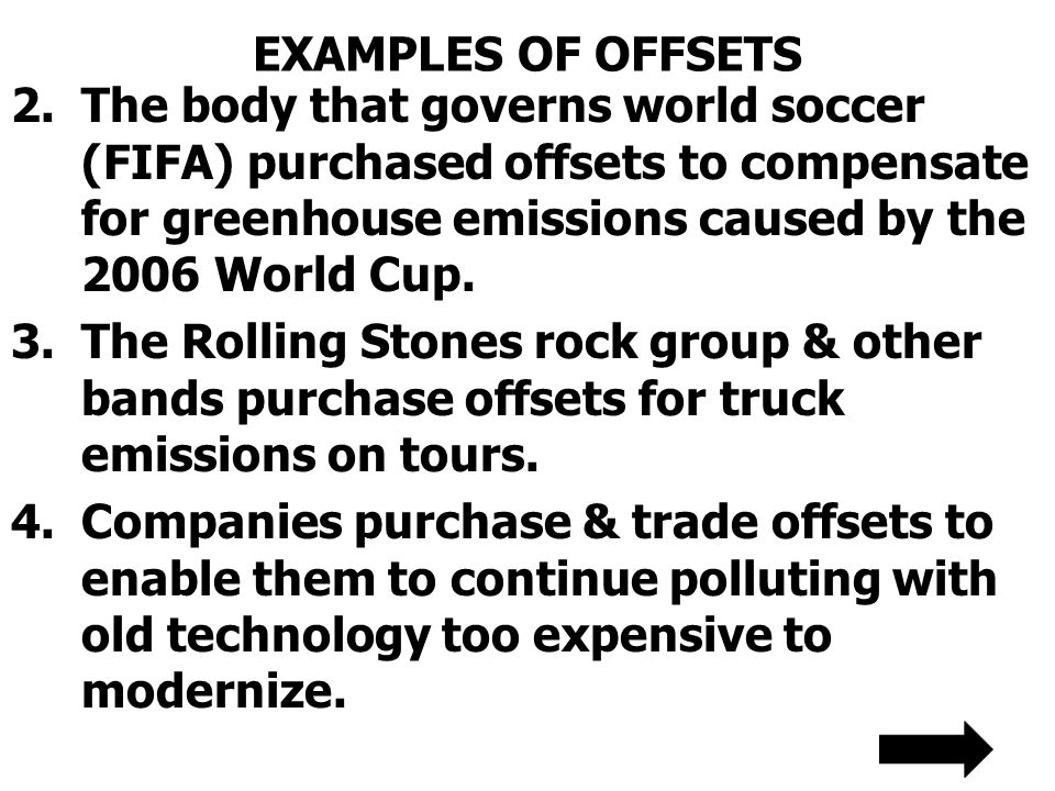 EXAMPLES OF OFFSETS The body that governs world soccer (FIFA) purchased offsets to compensate for greenhouse emissions caused by the 2006 World Cup.