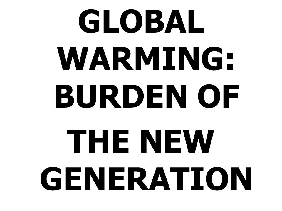 GLOBAL WARMING: BURDEN OF THE NEW GENERATION