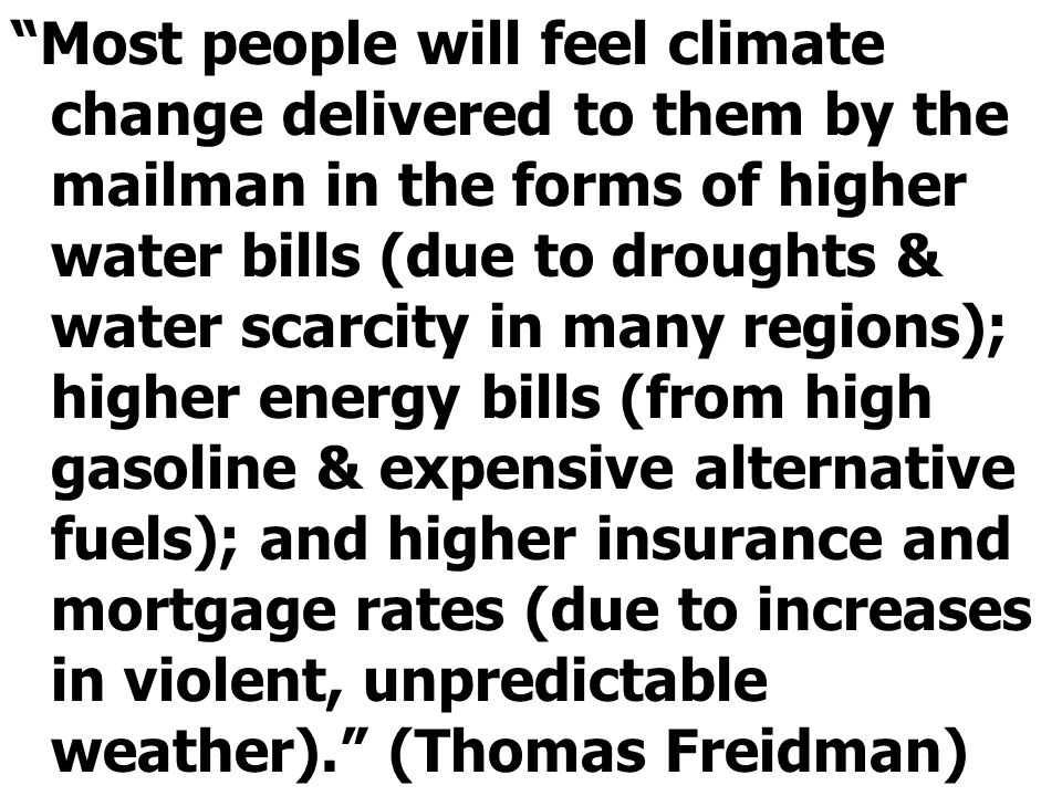 Most people will feel climate change delivered to them by the mailman in the forms of higher water bills (due to droughts & water scarcity in many regions); higher energy bills (from high gasoline & expensive alternative fuels); and higher insurance and mortgage rates (due to increases in violent, unpredictable weather). (Thomas Freidman)