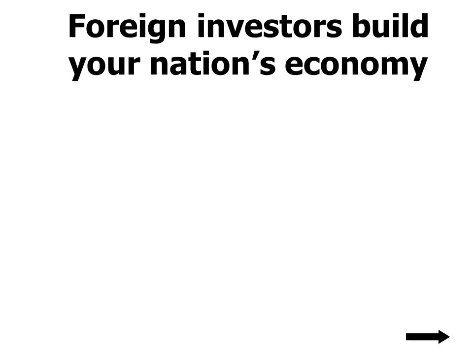 Foreign investors build your nation's economy