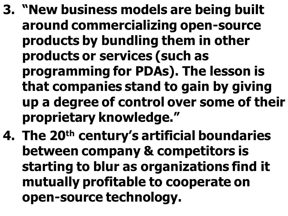 New business models are being built around commercializing open-source products by bundling them in other products or services (such as programming for PDAs). The lesson is that companies stand to gain by giving up a degree of control over some of their proprietary knowledge.