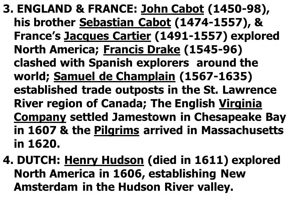 3. ENGLAND & FRANCE: John Cabot (1450-98), his brother Sebastian Cabot (1474-1557), & France's Jacques Cartier (1491-1557) explored North America; Francis Drake (1545-96) clashed with Spanish explorers around the world; Samuel de Champlain (1567-1635) established trade outposts in the St. Lawrence River region of Canada; The English Virginia Company settled Jamestown in Chesapeake Bay in 1607 & the Pilgrims arrived in Massachusetts in 1620.