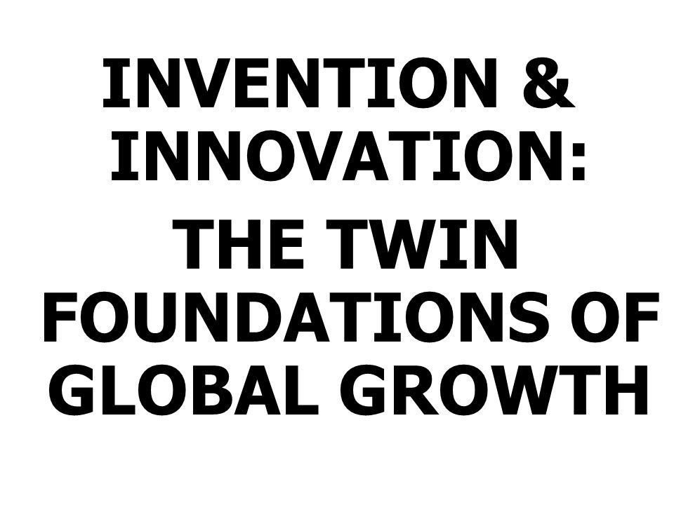 INVENTION & INNOVATION: THE TWIN FOUNDATIONS OF GLOBAL GROWTH