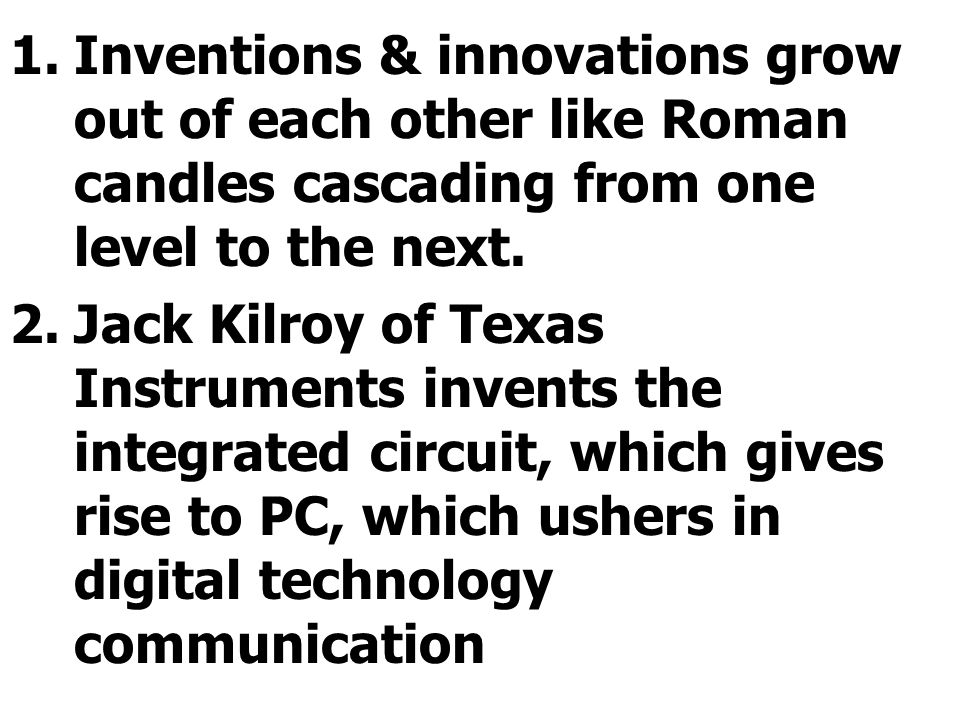 Inventions & innovations grow out of each other like Roman candles cascading from one level to the next.