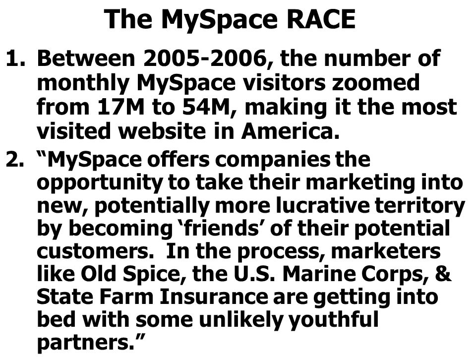 The MySpace RACE Between 2005-2006, the number of monthly MySpace visitors zoomed from 17M to 54M, making it the most visited website in America.