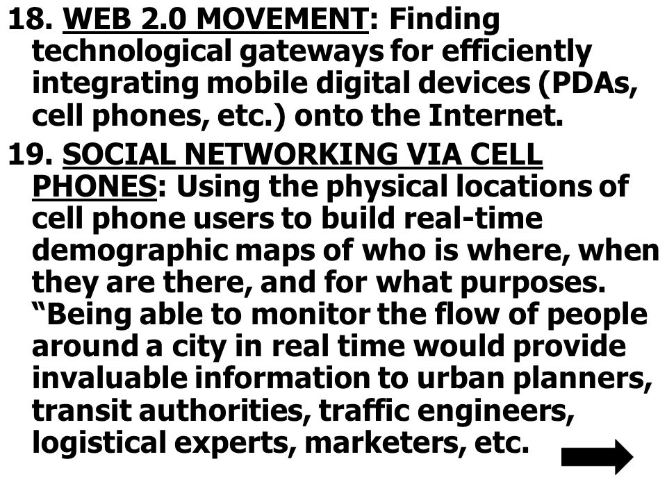 18. WEB 2.0 MOVEMENT: Finding technological gateways for efficiently integrating mobile digital devices (PDAs, cell phones, etc.) onto the Internet.