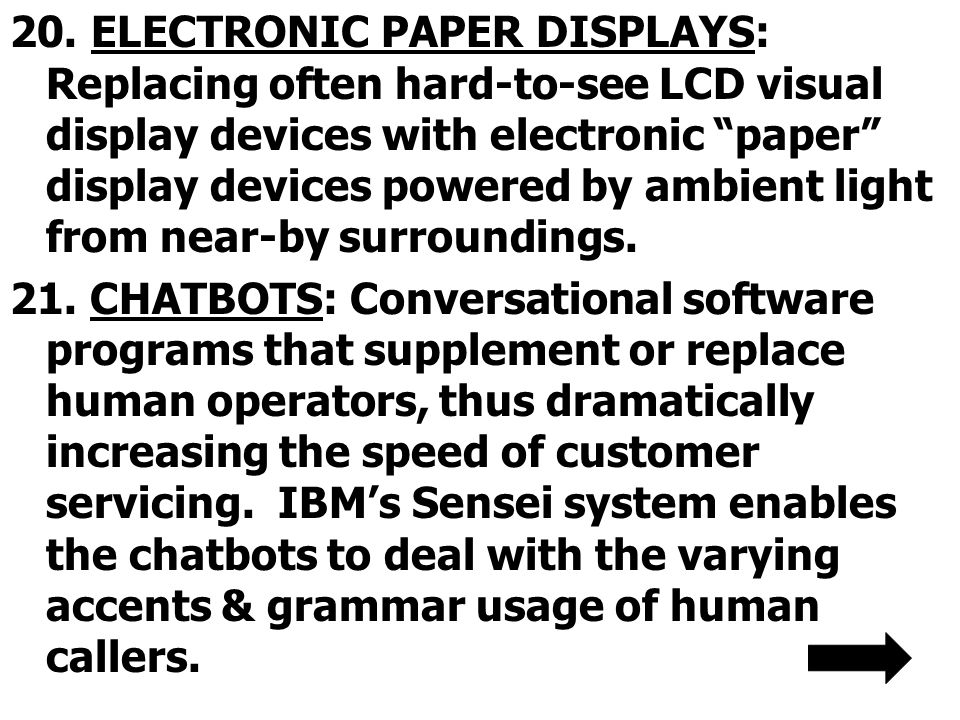 20. ELECTRONIC PAPER DISPLAYS: Replacing often hard-to-see LCD visual display devices with electronic paper display devices powered by ambient light from near-by surroundings.