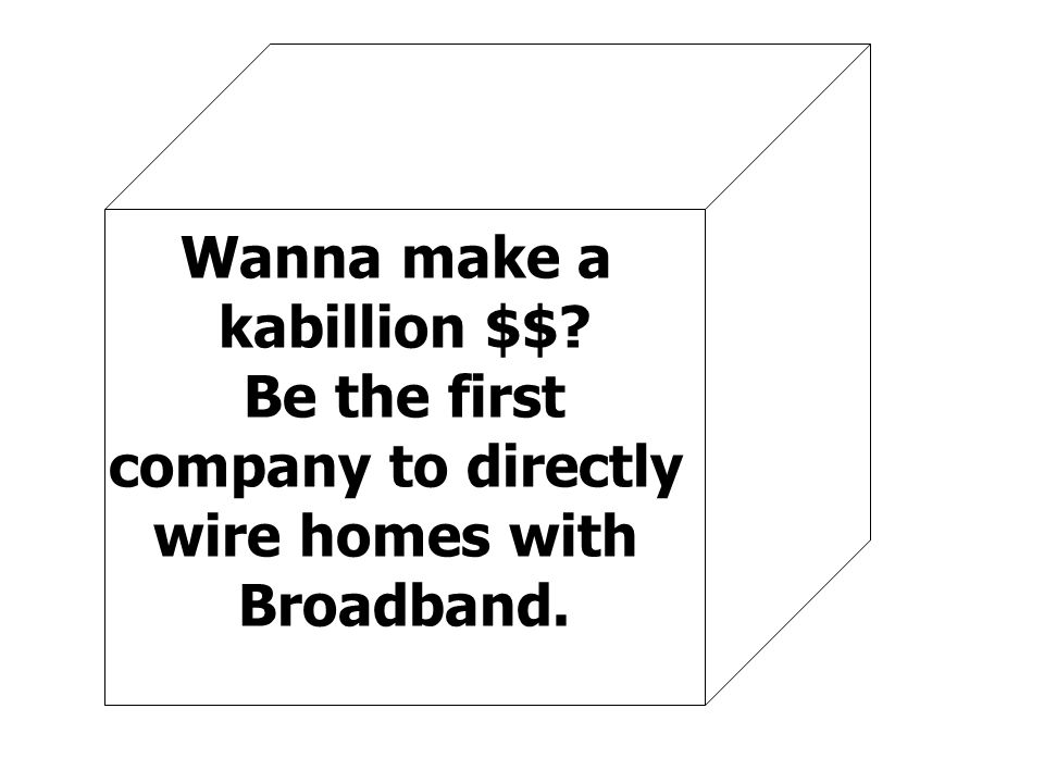 Wanna make a kabillion $$ Be the first company to directly wire homes with Broadband.