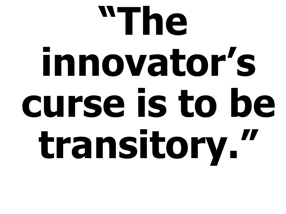 The innovator's curse is to be transitory.