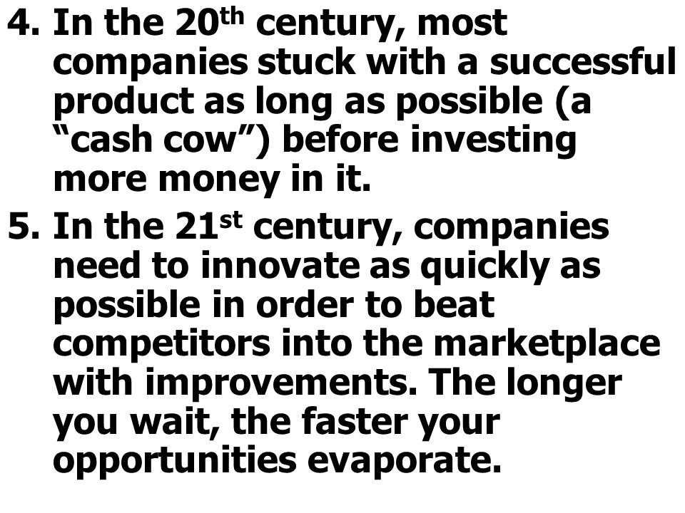 In the 20th century, most companies stuck with a successful product as long as possible (a cash cow ) before investing more money in it.