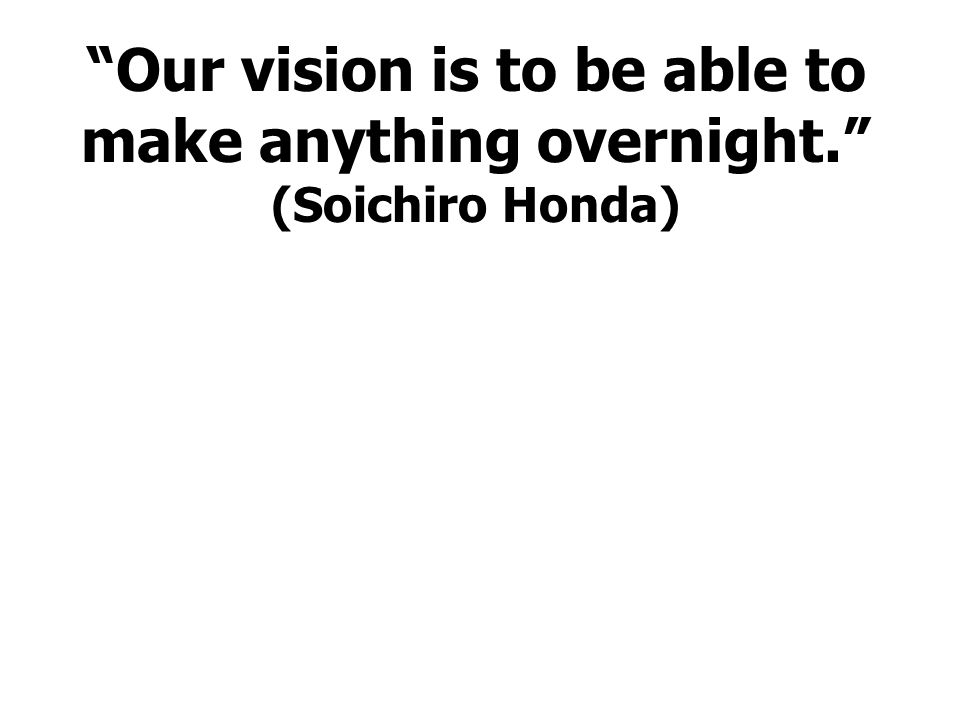 Our vision is to be able to make anything overnight