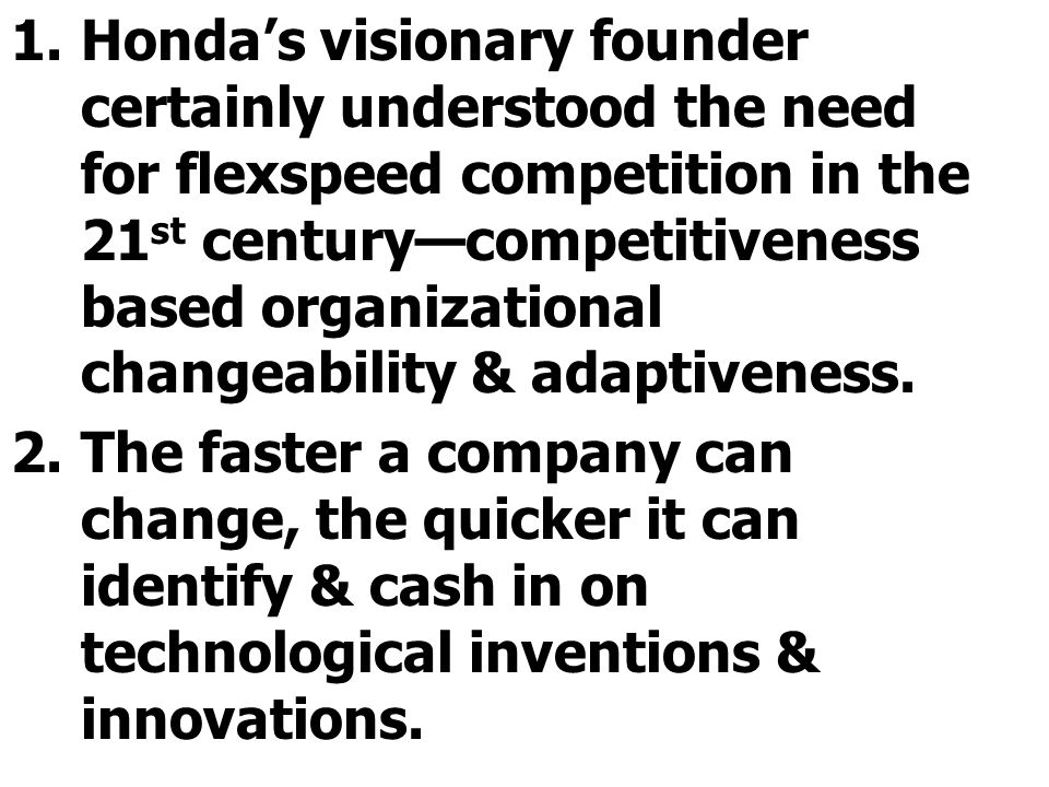 Honda's visionary founder certainly understood the need for flexspeed competition in the 21st century—competitiveness based organizational changeability & adaptiveness.