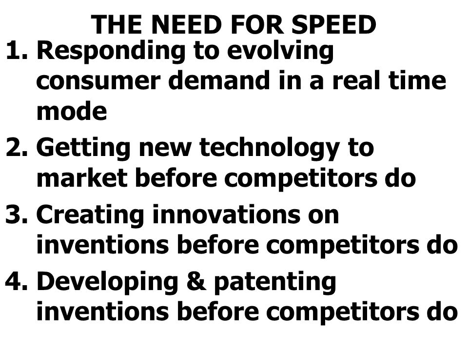 THE NEED FOR SPEED Responding to evolving consumer demand in a real time mode. Getting new technology to market before competitors do.