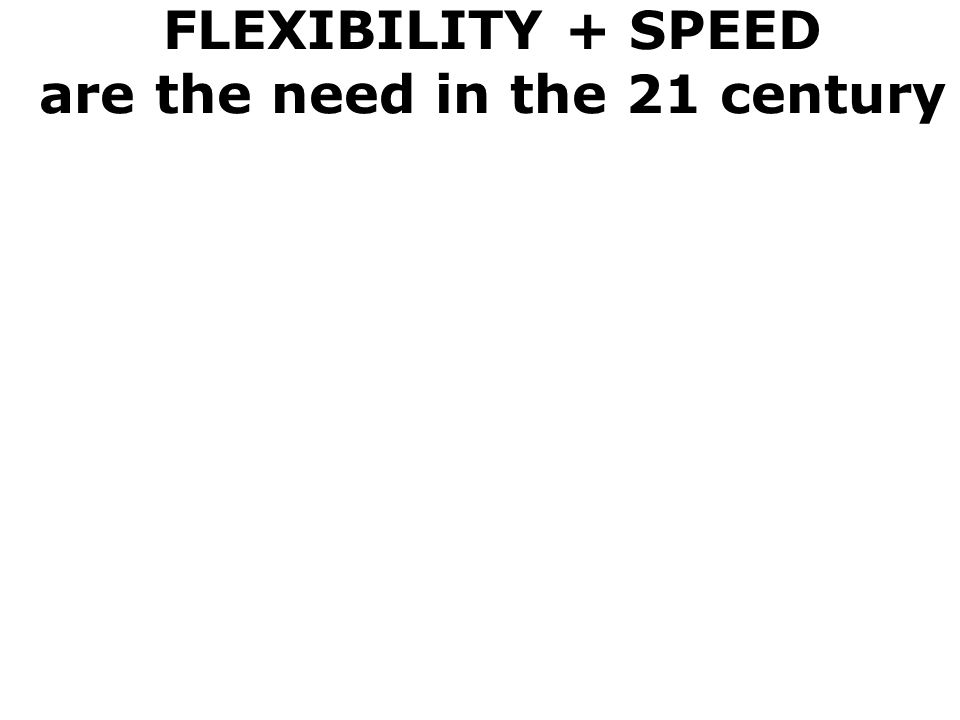FLEXIBILITY + SPEED are the need in the 21 century