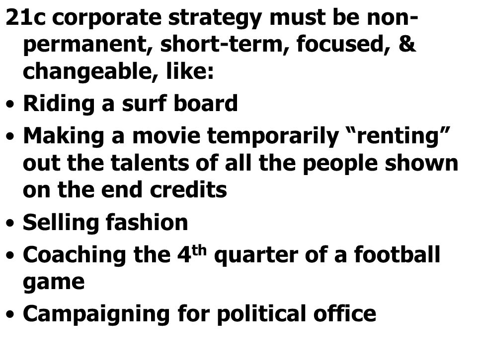 21c corporate strategy must be non-permanent, short-term, focused, & changeable, like:
