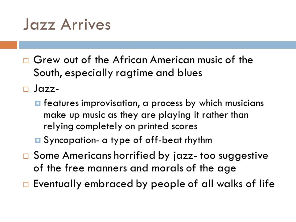 Jazz Arrives Grew out of the African American music of the South, especially ragtime and blues. Jazz-