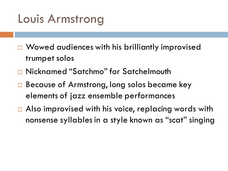 Louis Armstrong Wowed audiences with his brilliantly improvised trumpet solos. Nicknamed Satchmo for Satchelmouth.