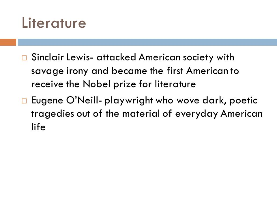 Literature Sinclair Lewis- attacked American society with savage irony and became the first American to receive the Nobel prize for literature.