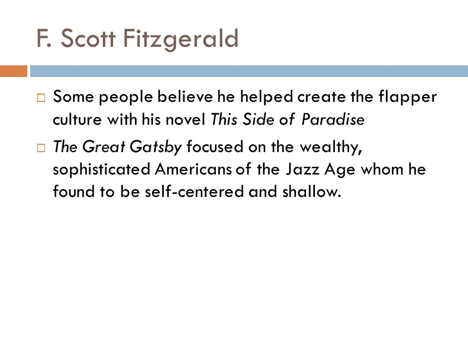 F. Scott Fitzgerald Some people believe he helped create the flapper culture with his novel This Side of Paradise.