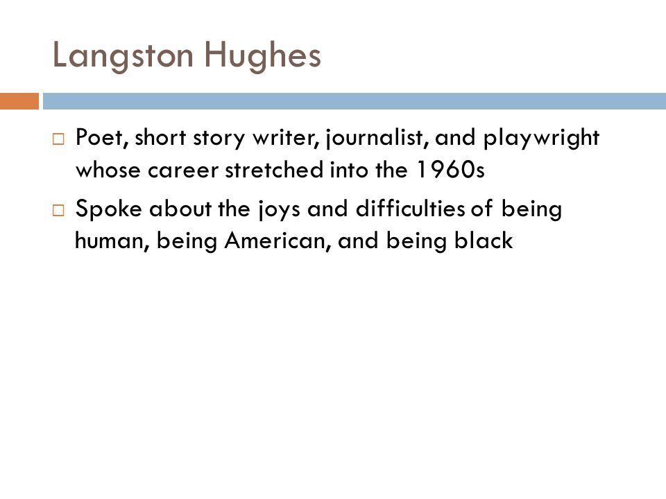 Langston Hughes Poet, short story writer, journalist, and playwright whose career stretched into the 1960s.