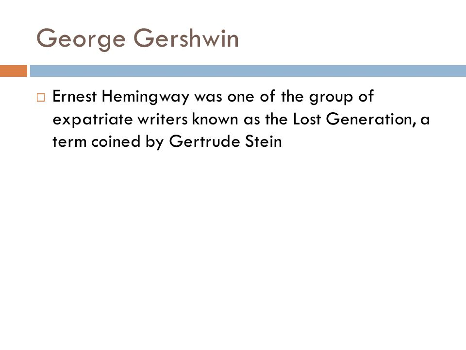 George Gershwin Ernest Hemingway was one of the group of expatriate writers known as the Lost Generation, a term coined by Gertrude Stein.