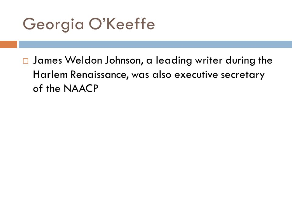 Georgia O'Keeffe James Weldon Johnson, a leading writer during the Harlem Renaissance, was also executive secretary of the NAACP.