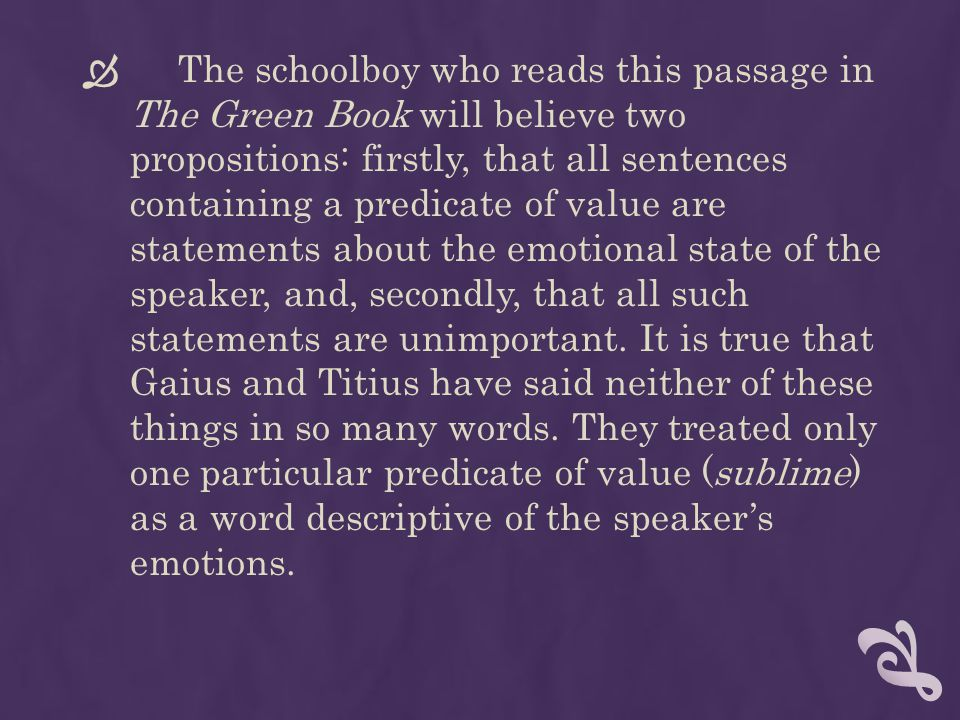 The schoolboy who reads this passage in The Green Book will believe two propositions: firstly, that all sentences containing a predicate of value are statements about the emotional state of the speaker, and, secondly, that all such statements are unimportant.