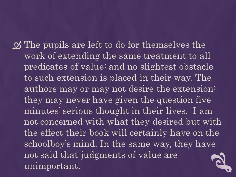 The pupils are left to do for themselves the work of extending the same treatment to all predicates of value: and no slightest obstacle to such extension is placed in their way.