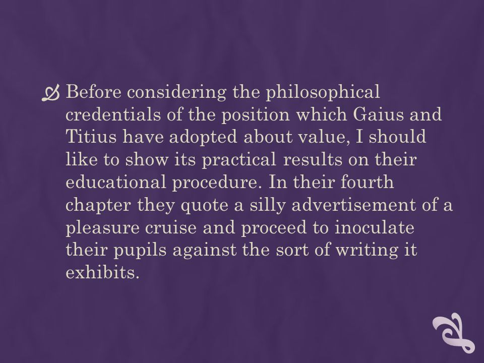 Before considering the philosophical credentials of the position which Gaius and Titius have adopted about value, I should like to show its practical results on their educational procedure.