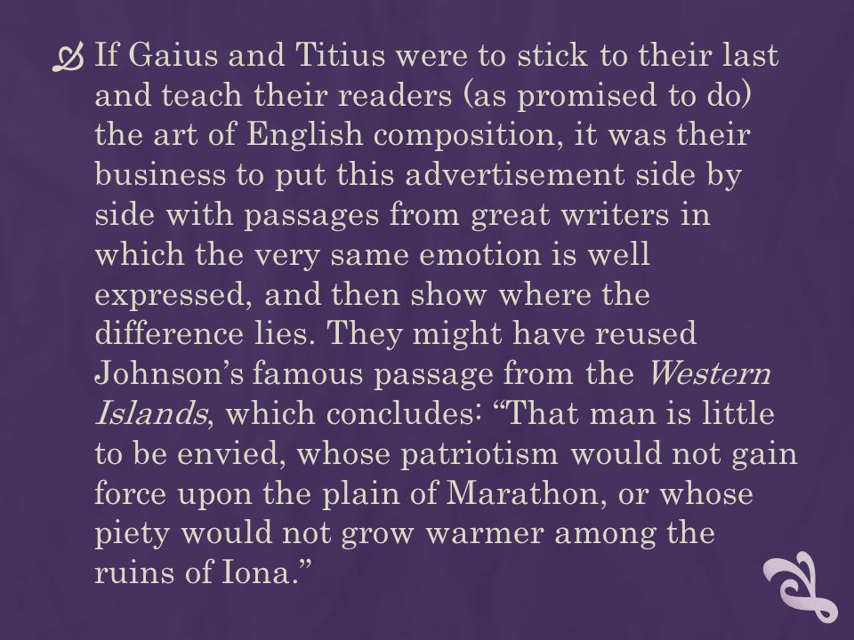 If Gaius and Titius were to stick to their last and teach their readers (as promised to do) the art of English composition, it was their business to put this advertisement side by side with passages from great writers in which the very same emotion is well expressed, and then show where the difference lies.