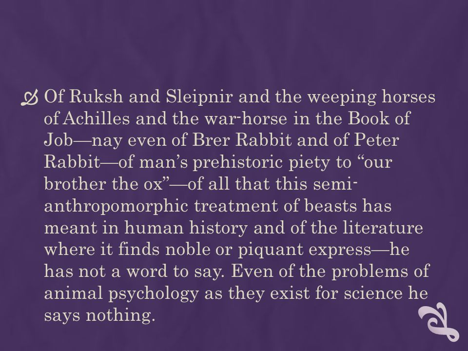Of Ruksh and Sleipnir and the weeping horses of Achilles and the war-horse in the Book of Job—nay even of Brer Rabbit and of Peter Rabbit—of man's prehistoric piety to our brother the ox —of all that this semi- anthropomorphic treatment of beasts has meant in human history and of the literature where it finds noble or piquant express—he has not a word to say.