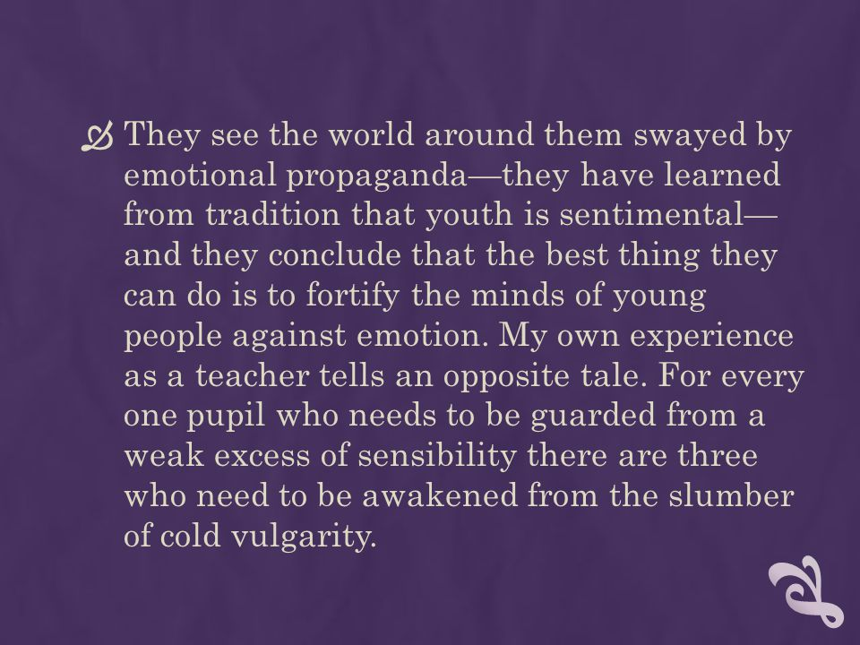 They see the world around them swayed by emotional propaganda—they have learned from tradition that youth is sentimental— and they conclude that the best thing they can do is to fortify the minds of young people against emotion.