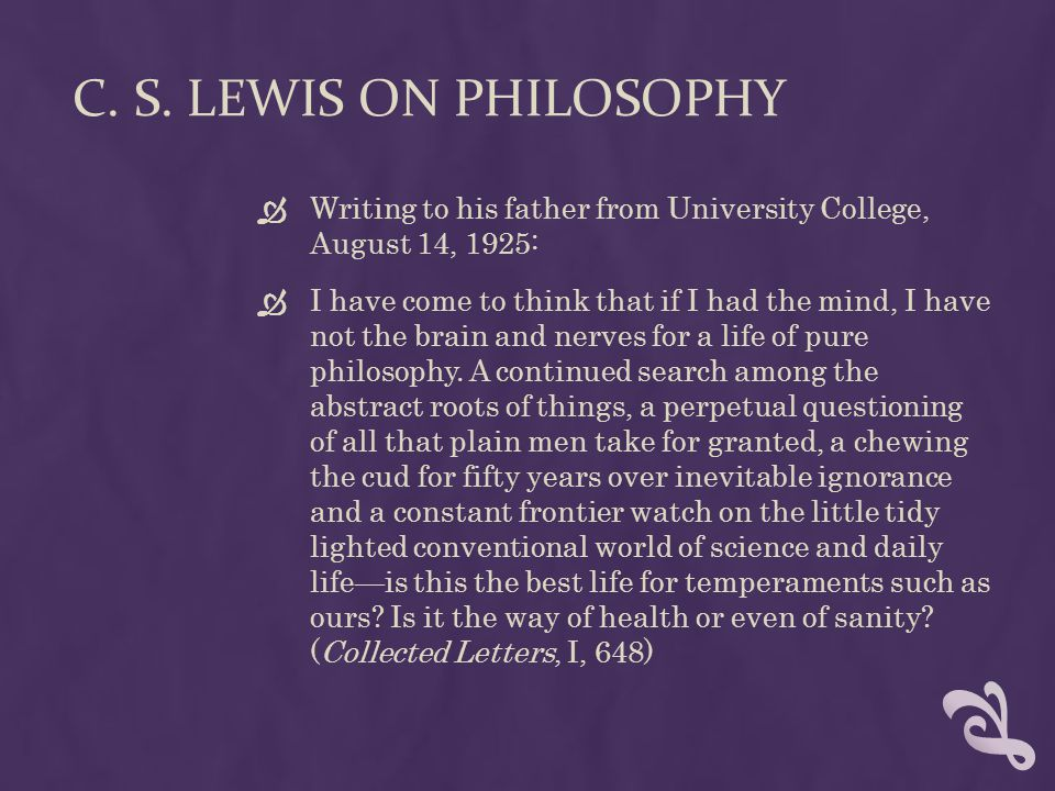 C. S. Lewis on Philosophy Writing to his father from University College, August 14, 1925:
