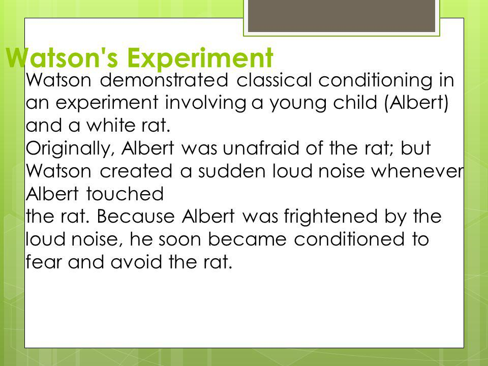 Watson s Experiment Watson demonstrated classical conditioning in an experiment involving a young child (Albert) and a white rat.