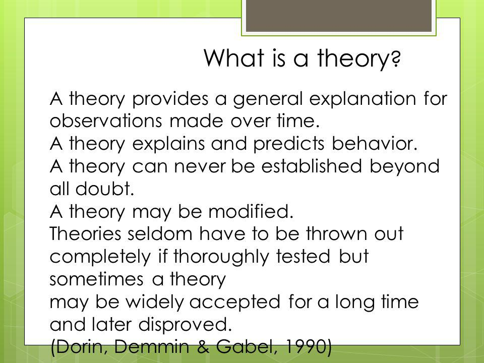 What is a theory A theory provides a general explanation for observations made over time. A theory explains and predicts behavior.