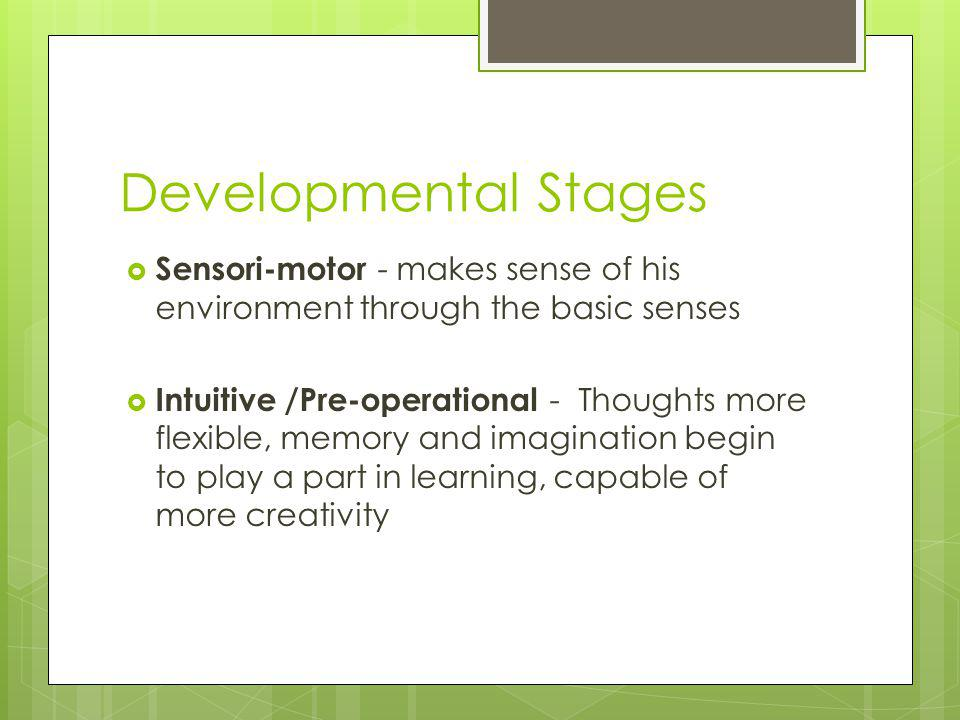 Developmental Stages Sensori-motor - makes sense of his environment through the basic senses.