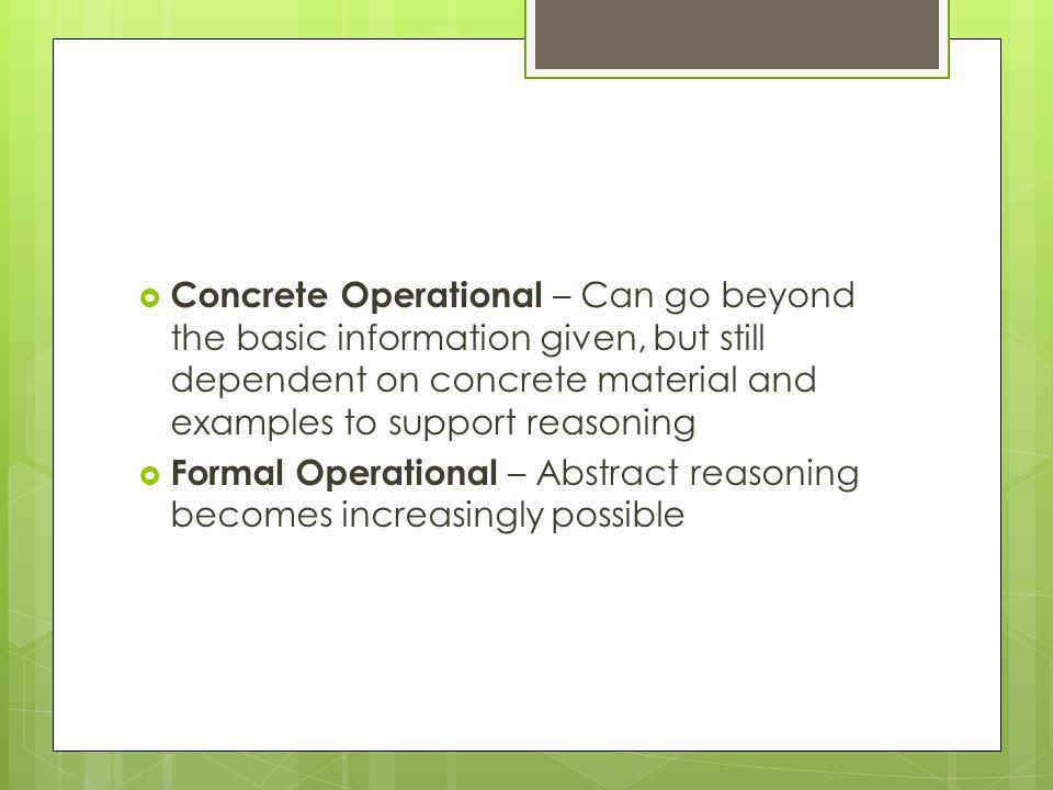 Concrete Operational – Can go beyond the basic information given, but still dependent on concrete material and examples to support reasoning