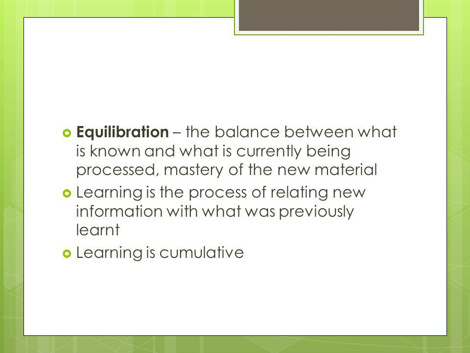 Equilibration – the balance between what is known and what is currently being processed, mastery of the new material