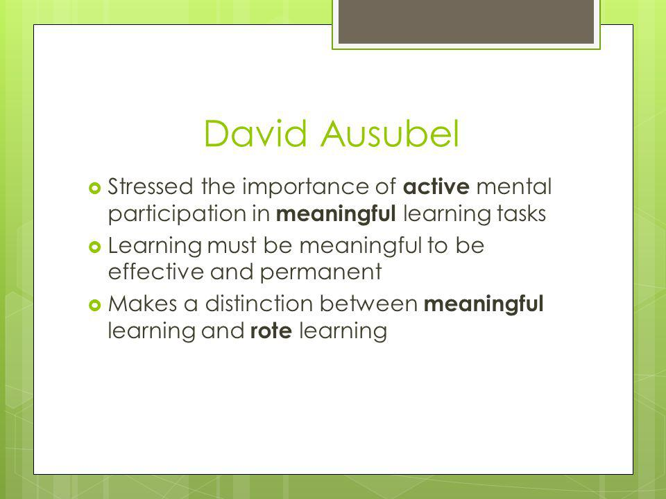 David Ausubel Stressed the importance of active mental participation in meaningful learning tasks.
