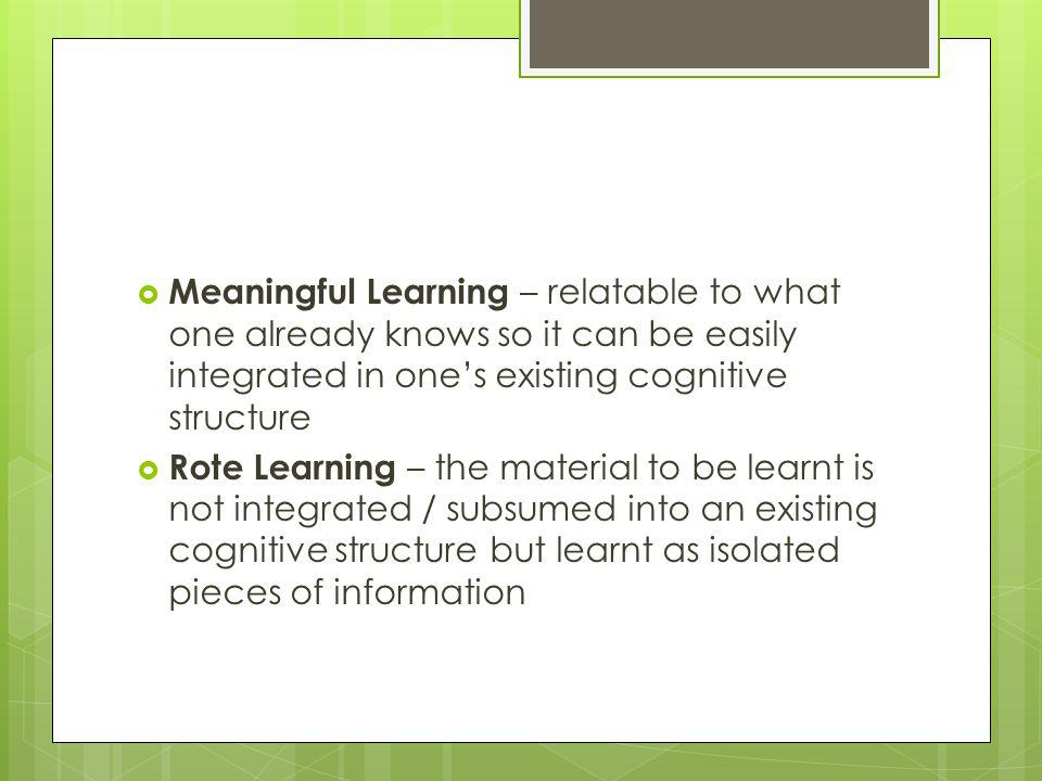 Meaningful Learning – relatable to what one already knows so it can be easily integrated in one's existing cognitive structure