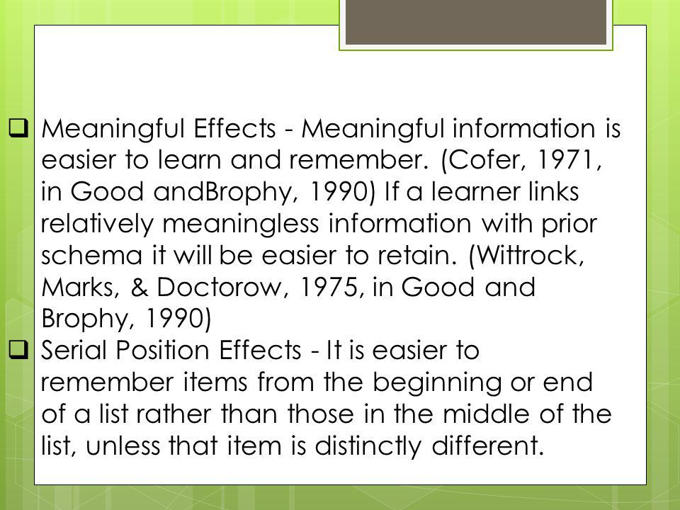 Meaningful Effects - Meaningful information is easier to learn and remember. (Cofer, 1971, in Good andBrophy, 1990) If a learner links relatively meaningless information with prior schema it will be easier to retain. (Wittrock, Marks, & Doctorow, 1975, in Good and Brophy, 1990)