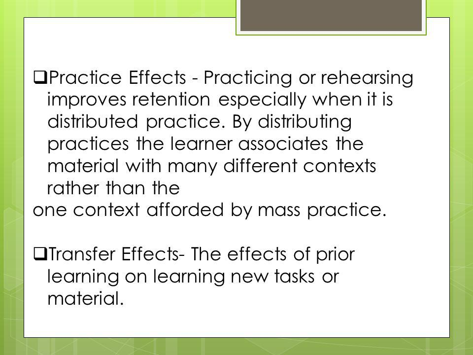 Practice Effects - Practicing or rehearsing improves retention especially when it is distributed practice. By distributing practices the learner associates the material with many different contexts rather than the