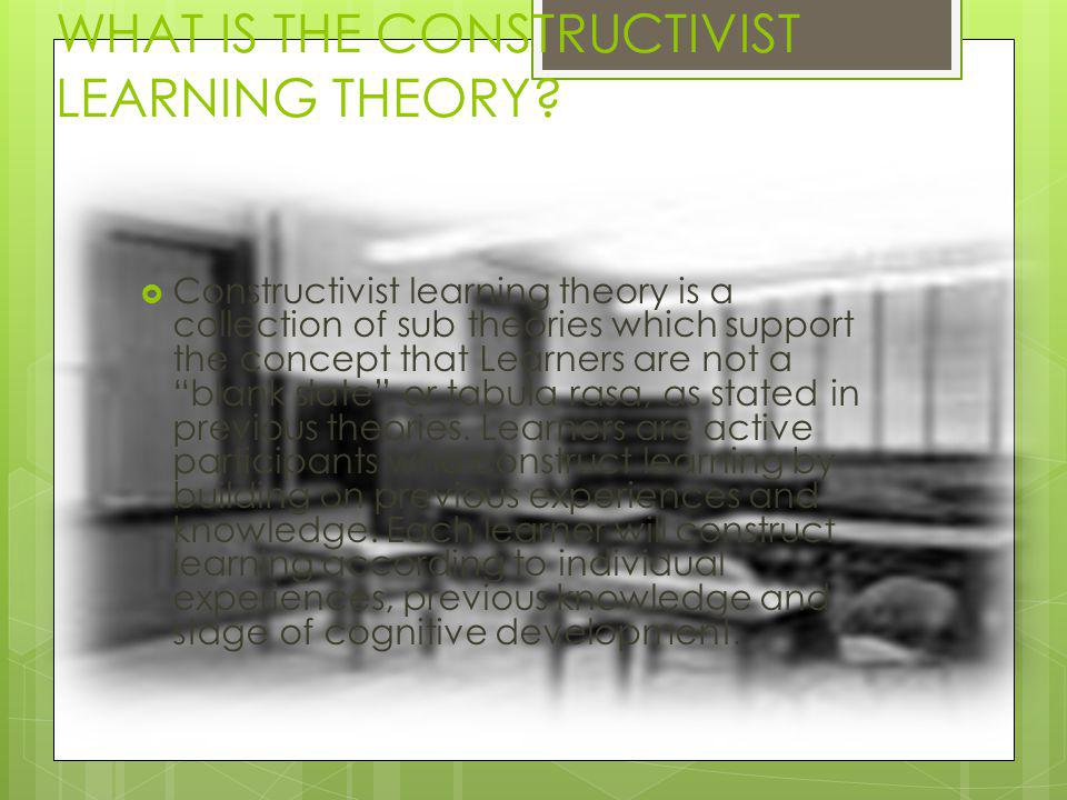 WHAT IS THE CONSTRUCTIVIST LEARNING THEORY