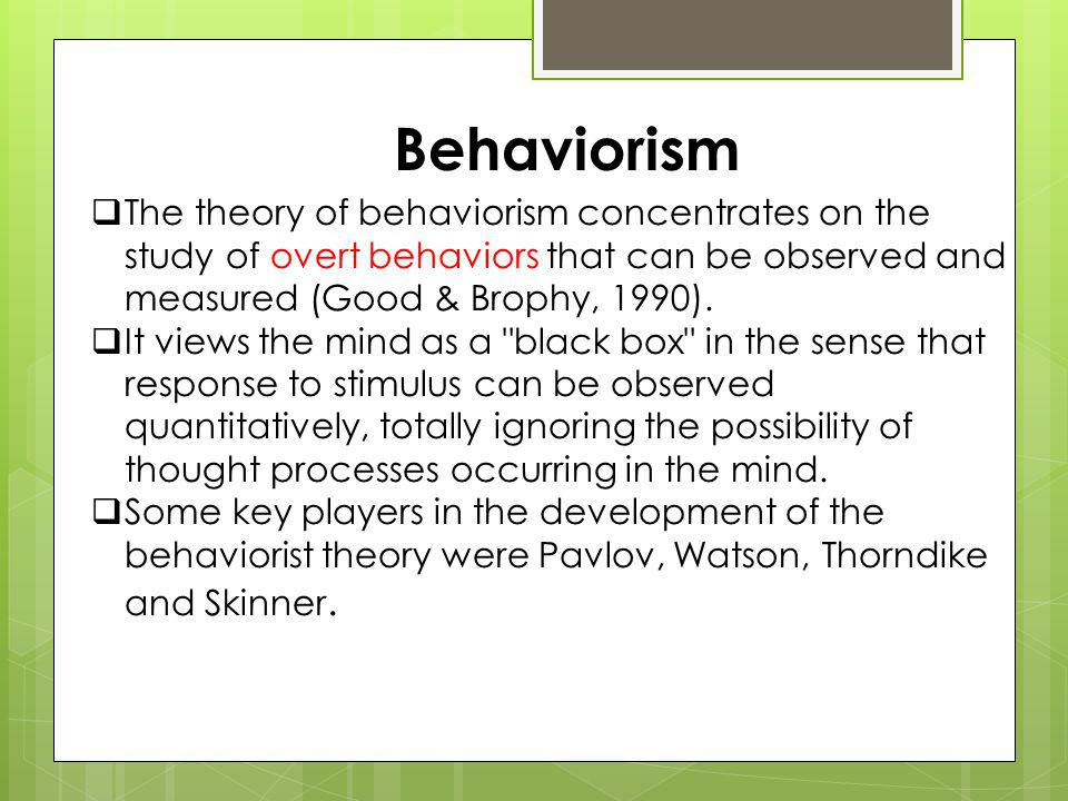 Behaviorism The theory of behaviorism concentrates on the study of overt behaviors that can be observed and measured (Good & Brophy, 1990).