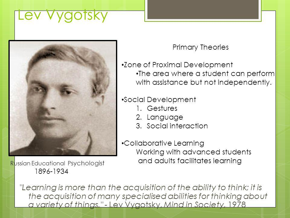Lev Vygotsky Primary Theories. Zone of Proximal Development. The area where a student can perform with assistance but not independently.