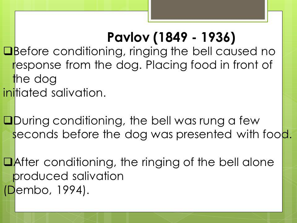 Pavlov (1849 - 1936) Before conditioning, ringing the bell caused no response from the dog. Placing food in front of the dog.