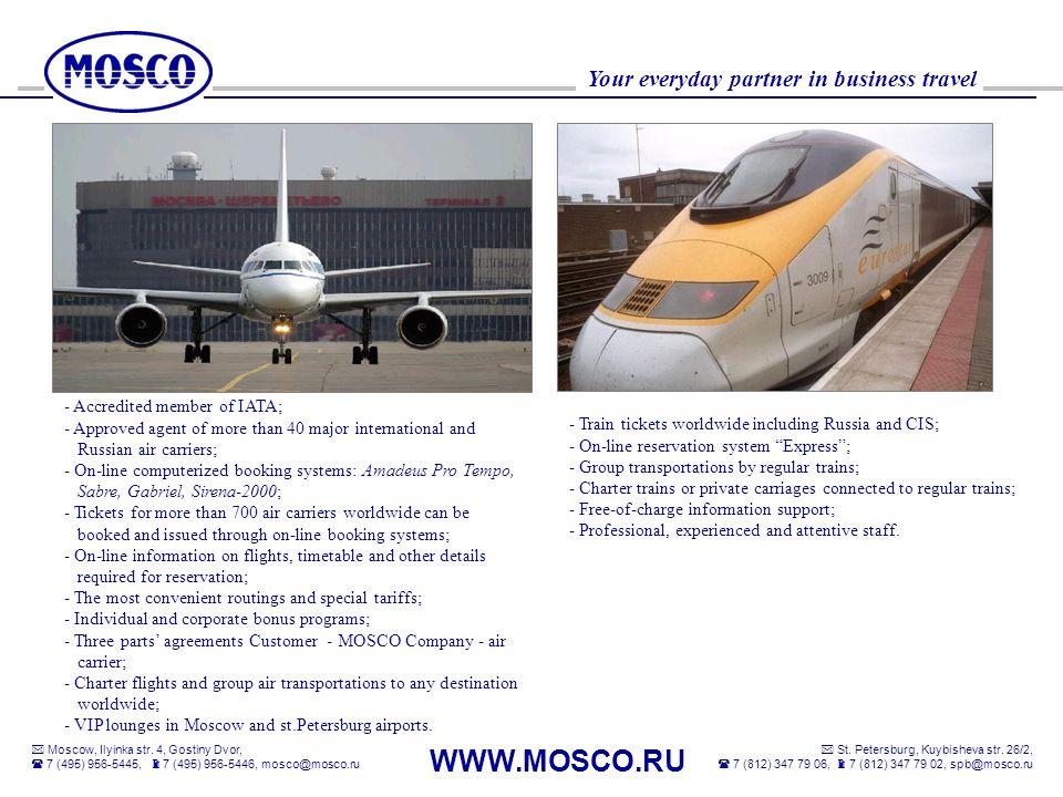 - Accredited member of IATA; - Approved agent of more than 40 major international and Russian air carriers; - On-line computerized booking systems: Amadeus Pro Tempo, Sabre, Gabriel, Sirena-2000; - Tickets for more than 700 air carriers worldwide can be booked and issued through on-line booking systems; - On-line information on flights, timetable and other details required for reservation; - The most convenient routings and special tariffs; - Individual and corporate bonus programs; - Three parts' agreements Customer - MOSCO Company - air carrier; - Charter flights and group air transportations to any destination worldwide; - VIP lounges in Moscow and st.Petersburg airports.